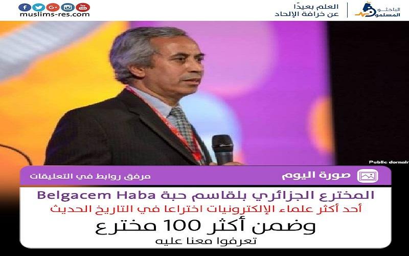 العالم الجزائري بلقاسم حبة.. أحد أكثر علماء الإلكترونيات اختراعا في التاريخ الحديث