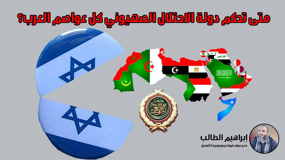 متى تحكم دولة الاحتلال الصهيوني كل عواصم العرب؟