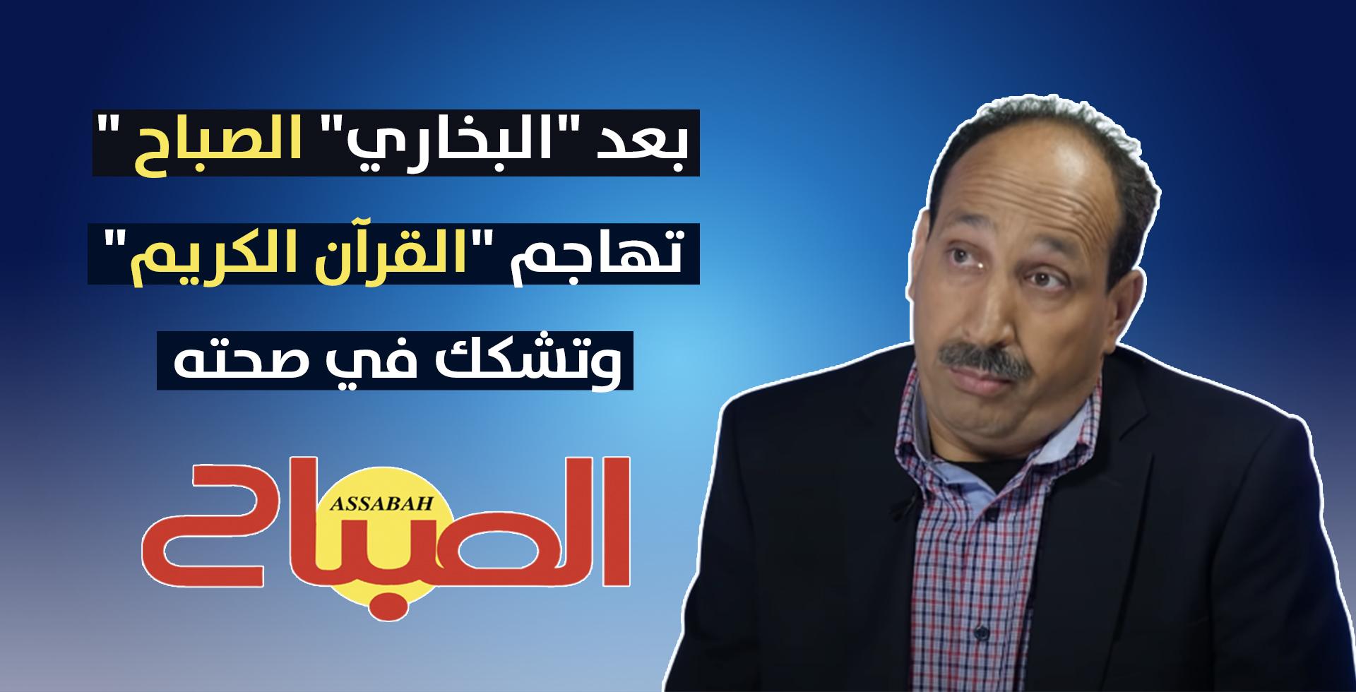 """بعد """"البخاري"""" """"الصباح"""" تهاجم القرآن الكريم من جديد وتشكك في صحته!"""
